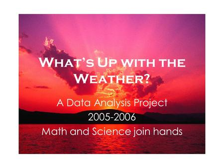 Whats Up with the Weather? A Data Analysis Project 2005-2006 Math and Science join hands.
