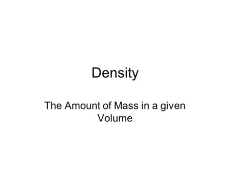 Density The Amount of Mass in a given Volume. To find the density of an object we need its Mass, and its Volume. To get the Mass, we use a Triple Beam.