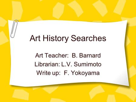 Art History Searches Art Teacher: B. Barnard Librarian: L.V. Sumimoto Write up: F. Yokoyama.