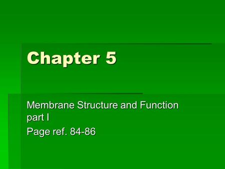 Chapter 5 Membrane Structure and Function part I Page ref. 84-86.