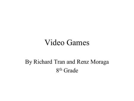 Video Games By Richard Tran and Renz Moraga 8 th Grade.