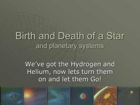 Birth and Death of a Star and planetary systems Weve got the Hydrogen and Helium, now lets turn them on and let them Go!