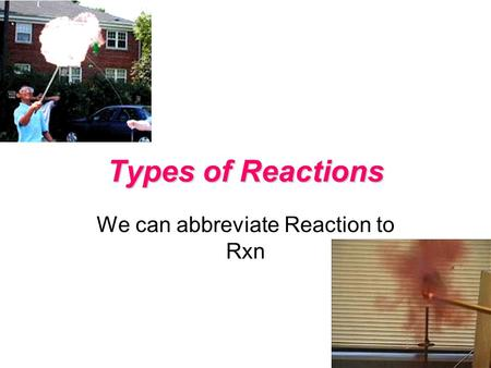 Types of Reactions We can abbreviate Reaction to Rxn.