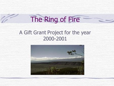 The Ring of Fire A Gift Grant Project for the year 2000-2001.