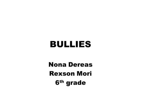 Nona Dereas Rexson Mori 6 th grade BULLIES. bUlLiEs WHO BULLIES WHAT BULLIE DOES HELP VICTIM.