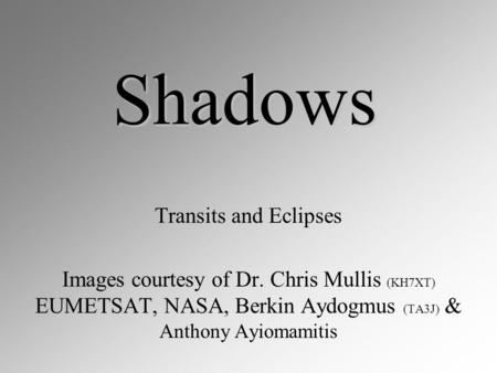 Shadows Transits and Eclipses Images courtesy of Dr. Chris Mullis (KH7XT) EUMETSAT, NASA, Berkin Aydogmus (TA3J) & Anthony Ayiomamitis.
