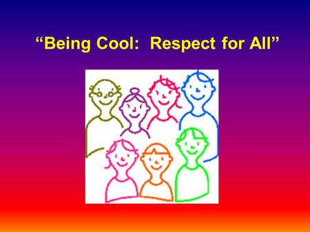 Being Cool: Respect for All. [Insert School Name] Our school is safe and cares about you. We treat everyone with compassion and respect. We are all here.