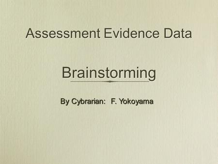 Assessment Evidence Data Brainstorming By Cybrarian: F. Yokoyama.