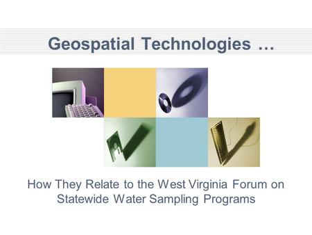 Geospatial Technologies … How They Relate to the West Virginia Forum on Statewide Water Sampling Programs.