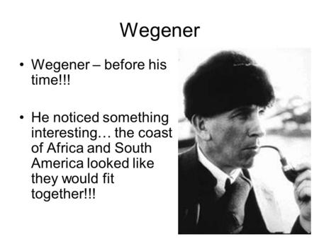 Wegener Wegener – before his time!!! He noticed something interesting… the coast of Africa and South America looked like they would fit together!!!