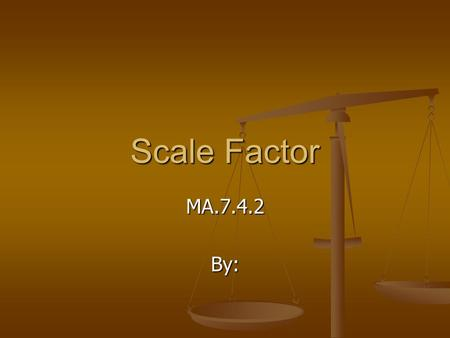 Scale Factor MA.7.4.2By:. What is Scale Factor? Scale factor is the ratio between the lengths of corresponding sides of two similar figures. Scale factor.