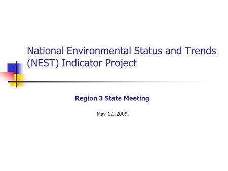 National Environmental Status and Trends (NEST) Indicator Project Region 3 State Meeting May 12, 2009.