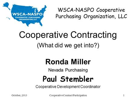 WSCA-NASPO Cooperative Purchasing Organization, LLC Cooperative Contracting (What did we get into?) Ronda Miller Nevada Purchasing Paul Stembler Cooperative.
