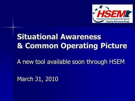 Situational Awareness & Common Operating Picture A new tool available soon through HSEM March 31, 2010.