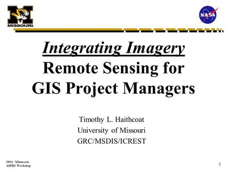 2004 - Minnesota ASPRS Workshop 1 Integrating Imagery Remote Sensing for GIS Project Managers Timothy L. Haithcoat University of Missouri GRC/MSDIS/ICREST.