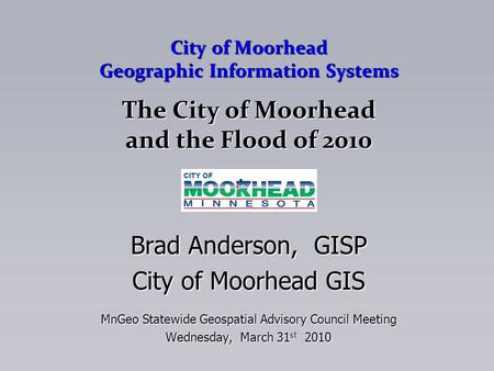 City of Moorhead Geographic Information Systems The City of Moorhead and the Flood of 2010 Brad Anderson, GISP City of Moorhead GIS MnGeo Statewide Geospatial.