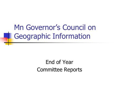 Mn Governors Council on Geographic Information End of Year Committee Reports.