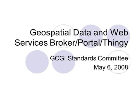 Geospatial Data and Web Services Broker/Portal/Thingy GCGI Standards Committee May 6, 2008.