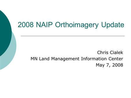 2008 NAIP Orthoimagery Update Chris Cialek MN Land Management Information Center May 7, 2008.