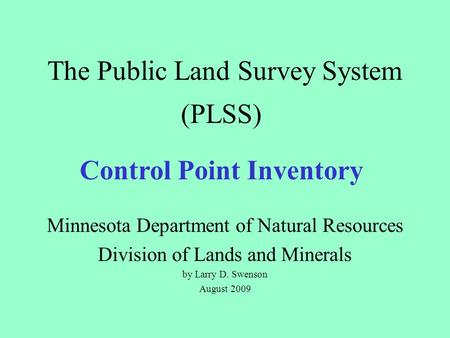 The Public Land Survey System Minnesota Department of Natural Resources Division of Lands and Minerals by Larry D. Swenson August 2009 (PLSS) Control Point.