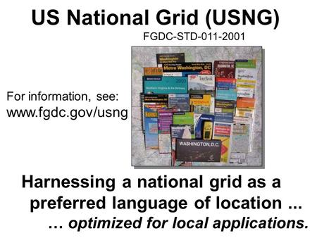 US National Grid (USNG) FGDC-STD-011-2001 Harnessing a national grid as a preferred language of location... … optimized for local applications. For information,