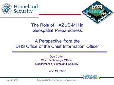 June 19, 2007Role of HAZUS-MH in Geospatial Preparedness The Role of HAZUS-MH in Geospatial Preparedness: A Perspective from the DHS Office of the Chief.