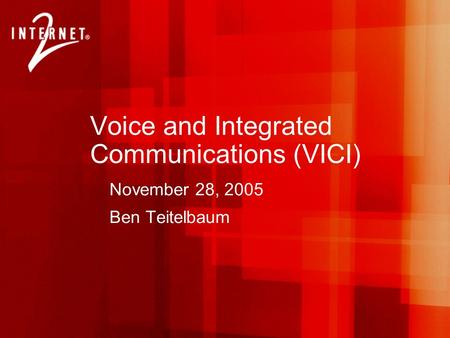 Voice and Integrated Communications (VICI) November 28, 2005 Ben Teitelbaum.
