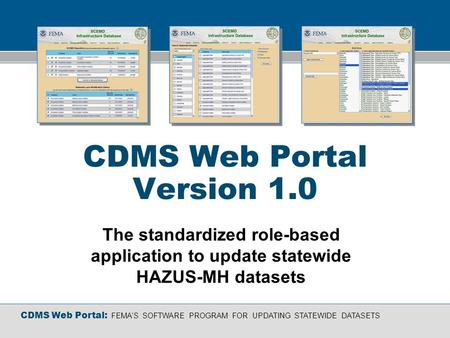 CDMS Web Portal: FEMAS SOFTWARE PROGRAM FOR UPDATING STATEWIDE DATASETS CDMS Web Portal Version 1.0 The standardized role-based application to update statewide.
