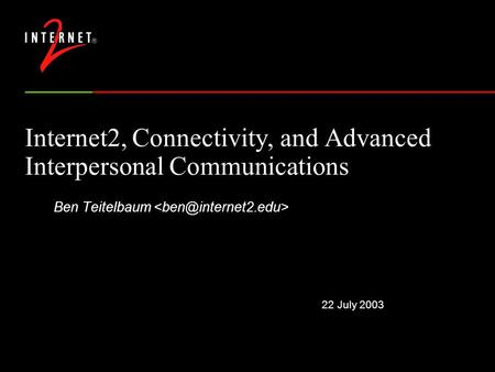 22 July 2003 Internet2, Connectivity, and Advanced Interpersonal Communications Ben Teitelbaum.