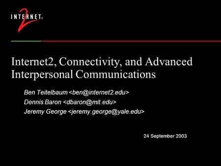 24 September 2003 Internet2, Connectivity, and Advanced Interpersonal Communications Ben Teitelbaum Dennis Baron Jeremy George.