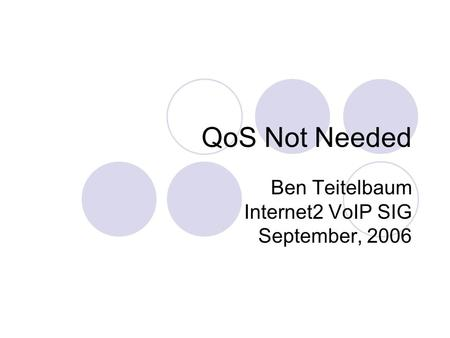 QoS Not Needed Ben Teitelbaum Internet2 VoIP SIG September, 2006.