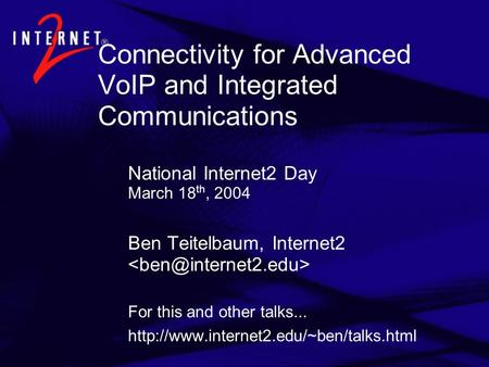 Connectivity for Advanced VoIP and Integrated Communications National Internet2 Day March 18 th, 2004 Ben Teitelbaum, Internet2 For this and other talks...