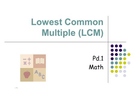 Lowest Common Multiple (LCM) Pd.1 Math. Definition Numbers multiplied by factors.