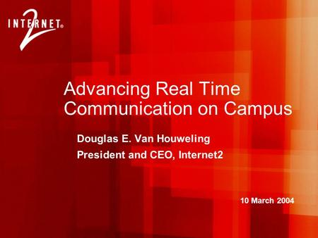 Advancing Real Time Communication on Campus Douglas E. Van Houweling President and CEO, Internet2 10 March 2004.