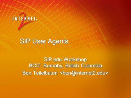 SIP User Agents SIP.edu Workshop BCIT, Burnaby, British Columbia Ben Teitelbaum SIP.edu Workshop BCIT, Burnaby, British Columbia Ben Teitelbaum.