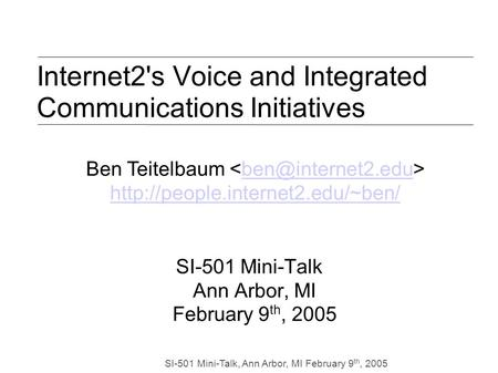 SI-501 Mini-Talk, Ann Arbor, MI February 9 th, 2005 Internet2's Voice and Integrated Communications Initiatives SI-501 Mini-Talk Ann Arbor, MI February.