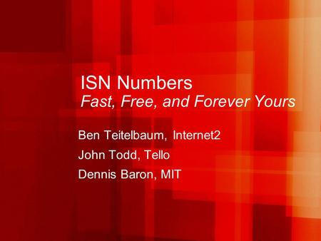 ISN Numbers Fast, Free, and Forever Yours Ben Teitelbaum, Internet2 John Todd, Tello Dennis Baron, MIT.