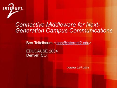 Connective Middleware for Next- Generation Campus Communications Ben Teitelbaum EDUCAUSE 2004 Denver, CO October 22 nd, 2004.