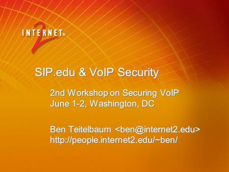 SIP.edu & VoIP Security 2nd Workshop on Securing VoIP June 1-2, Washington, DC Ben Teitelbaum  2nd Workshop on Securing.