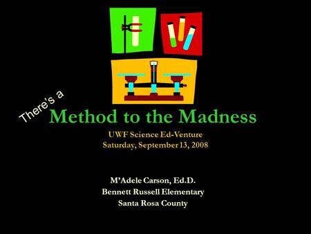 Method to the Madness MAdele Carson, Ed.D. Bennett Russell Elementary Santa Rosa County Theres a UWF Science Ed-Venture Saturday, September 13, 2008.