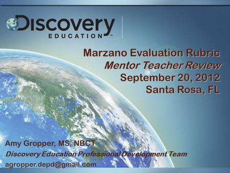 Marzano Evaluation Rubric Mentor Teacher Review September 20, 2012 Santa Rosa, FL Amy Gropper, MS, NBCT Discovery Education Professional Development Team.