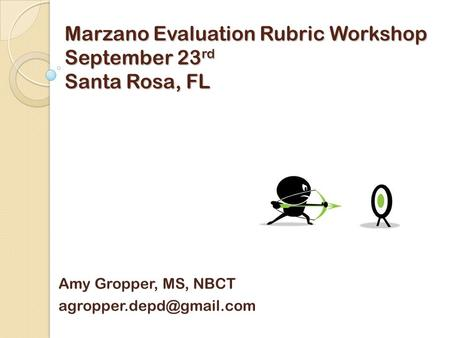 Marzano Evaluation Rubric Workshop September 23 rd Santa Rosa, FL Amy Gropper, MS, NBCT