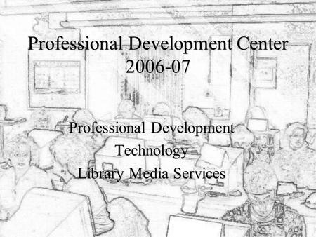 Professional Development Center 2006-07 Professional Development Technology Library Media Services.