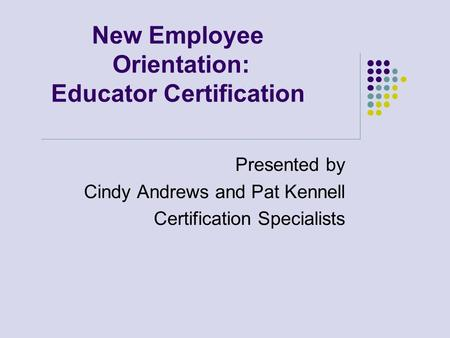 New Employee Orientation: Educator Certification Presented by Cindy Andrews and Pat Kennell Certification Specialists.
