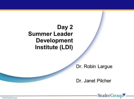 © 2010 Studer Group Dr. Robin Largue Dr. Janet Pilcher Day 2 Summer Leader Development Institute (LDI)