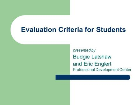 Evaluation Criteria for Students presented by Budgie Latshaw and Eric Englert Professional Development Center.