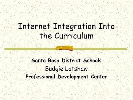 Internet Integration Into the Curriculum Santa Rosa District Schools Budgie Latshaw Professional Development Center.