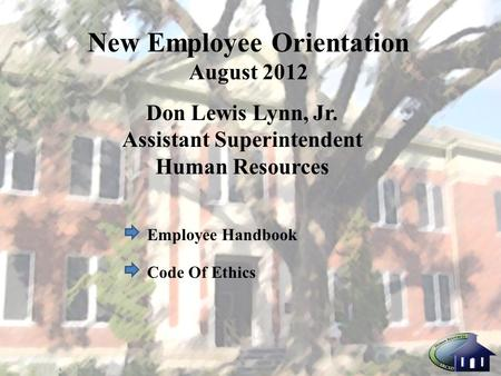 New Employee Orientation August 2012 Don Lewis Lynn, Jr. Assistant Superintendent Human Resources Employee Handbook Code Of Ethics.