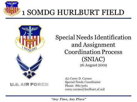 Any Time, Any Place 1 SOMDG HURLBURT FIELD Special Needs Identification and Assignment Coordination Process (SNIAC) 26 August 2009 1Lt Corey D. Carnes.