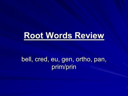 Root Words Review bell, cred, eu, gen, ortho, pan, prim/prin.